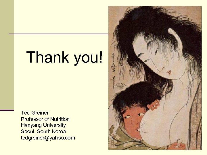 Thank you! Ted Greiner Professor of Nutrition Hanyang University Seoul, South Korea tedgreiner@yahoo. com