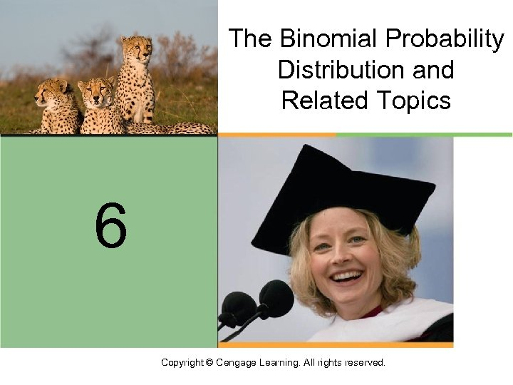 The Binomial Probability Distribution and Related Topics 6 Copyright © Cengage Learning. All rights