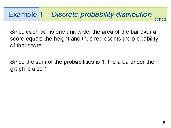 Example 1 – Discrete probability distribution cont'd Since each bar is one unit wide,