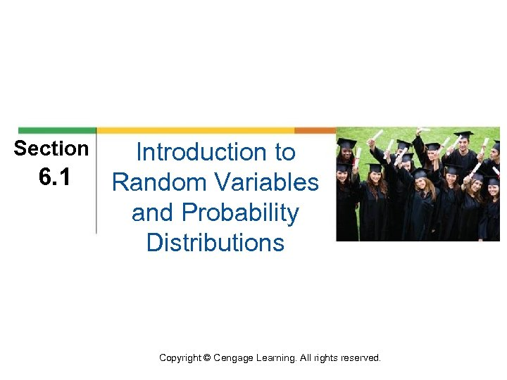 Section 6. 1 Introduction to Random Variables and Probability Distributions Copyright © Cengage Learning.