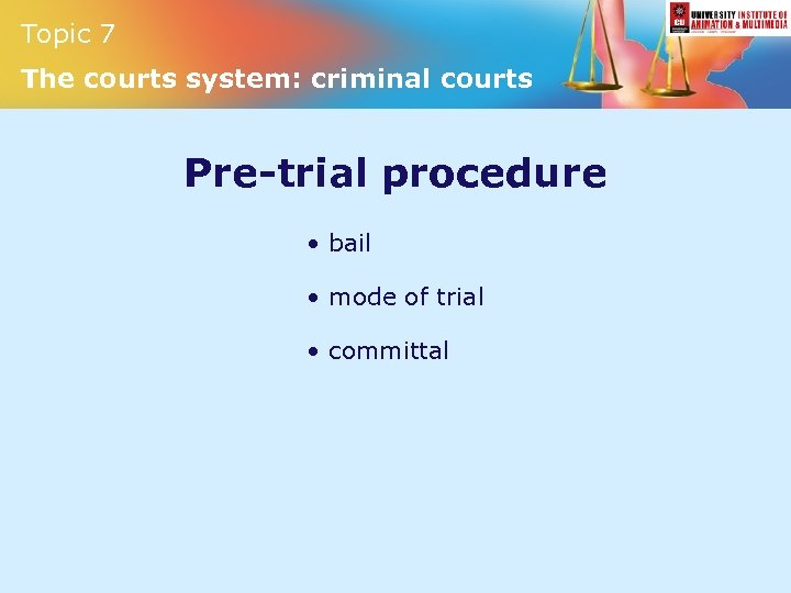Topic 7 The courts system: criminal courts Pre-trial procedure • bail • mode of
