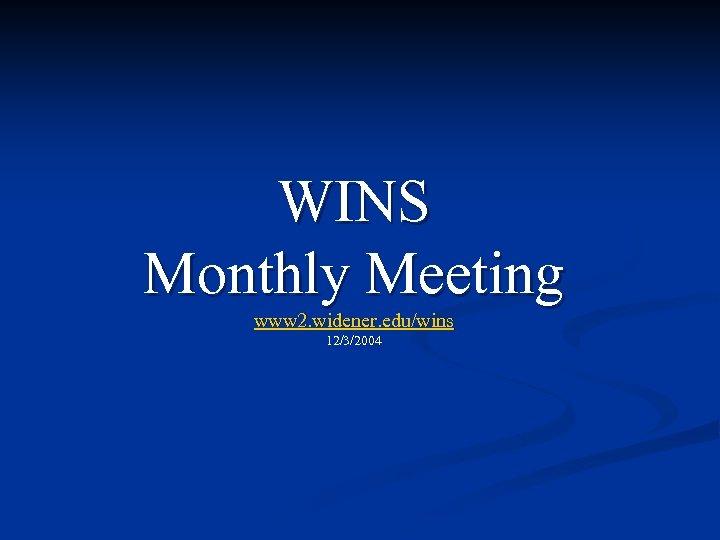 WINS Monthly Meeting www 2. widener. edu/wins 12/3/2004