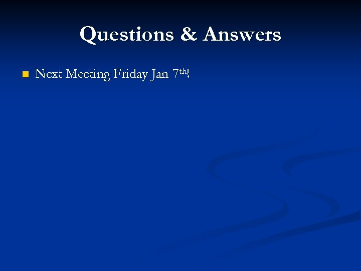 Questions & Answers n Next Meeting Friday Jan 7 th!