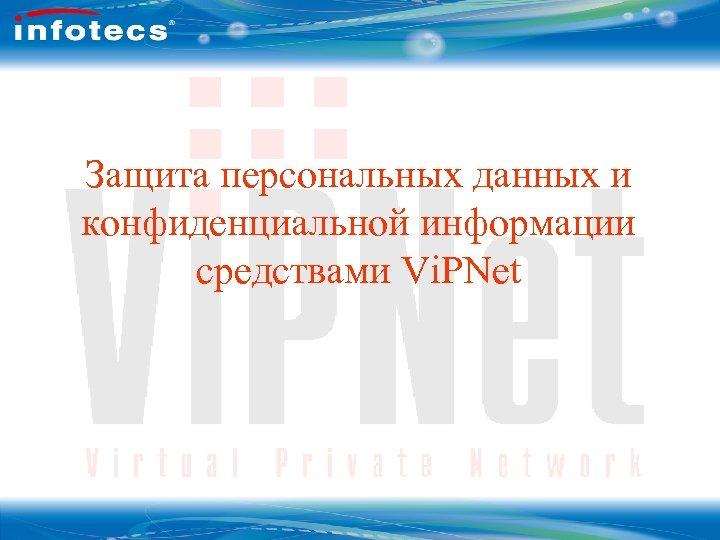 Защита персональных данных и конфиденциальной информации средствами Vi. PNet ОАО Инфотекс