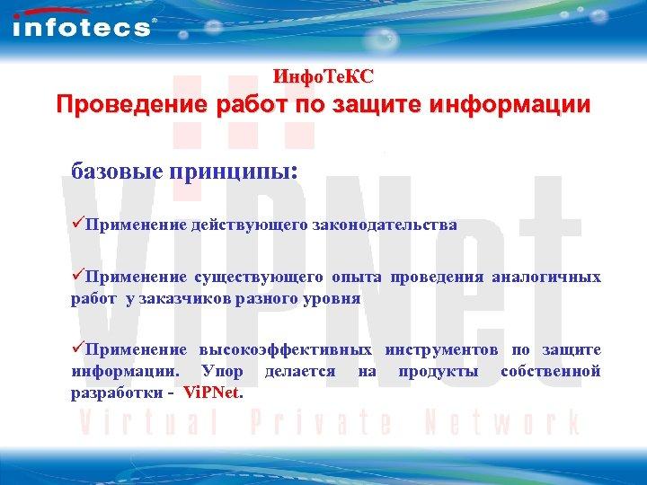 Инфо. Те. КС Проведение работ по защите информации базовые принципы: üПрименение действующего законодательства üПрименение