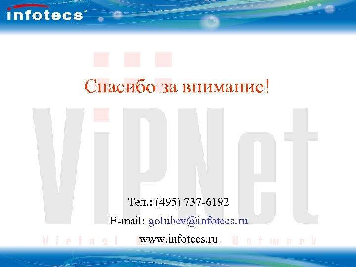 Вопросы Спасибо за внимание! Тел. : (495) 737 -6192 E-mail: golubev@infotecs. ru www. infotecs.