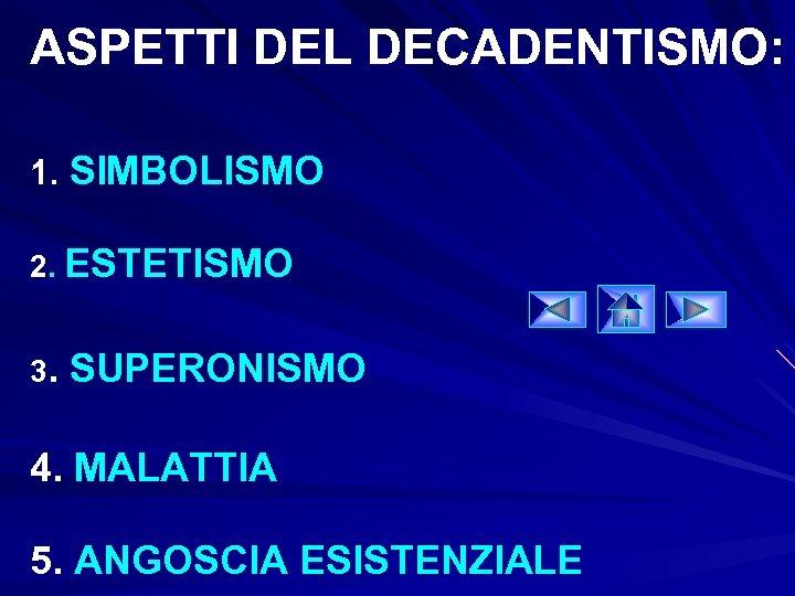 ASPETTI DEL DECADENTISMO: 1. SIMBOLISMO 2. ESTETISMO 3. SUPERONISMO 4. MALATTIA 5. ANGOSCIA ESISTENZIALE