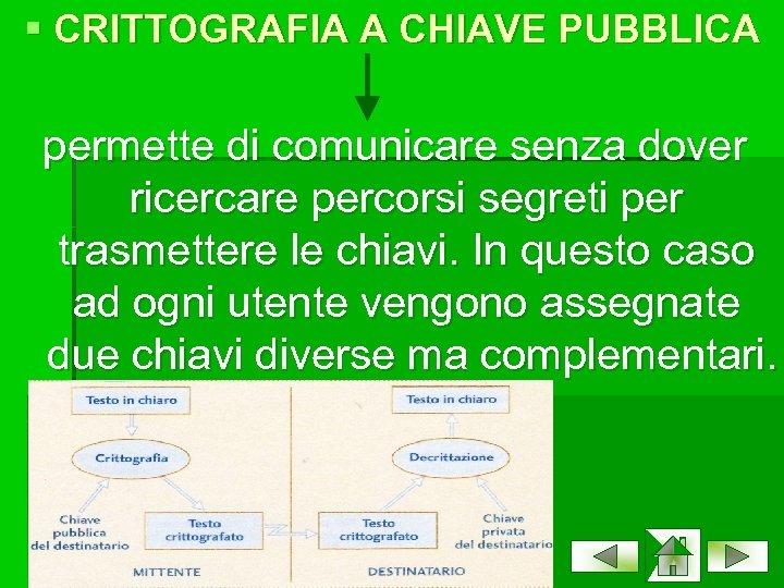 § CRITTOGRAFIA A CHIAVE PUBBLICA permette di comunicare senza dover ricercare percorsi segreti per