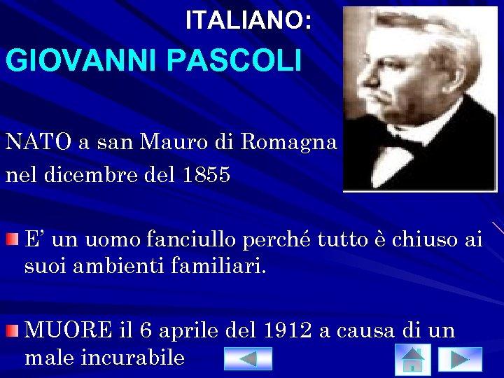 ITALIANO: GIOVANNI PASCOLI NATO a san Mauro di Romagna nel dicembre del 1855 E'