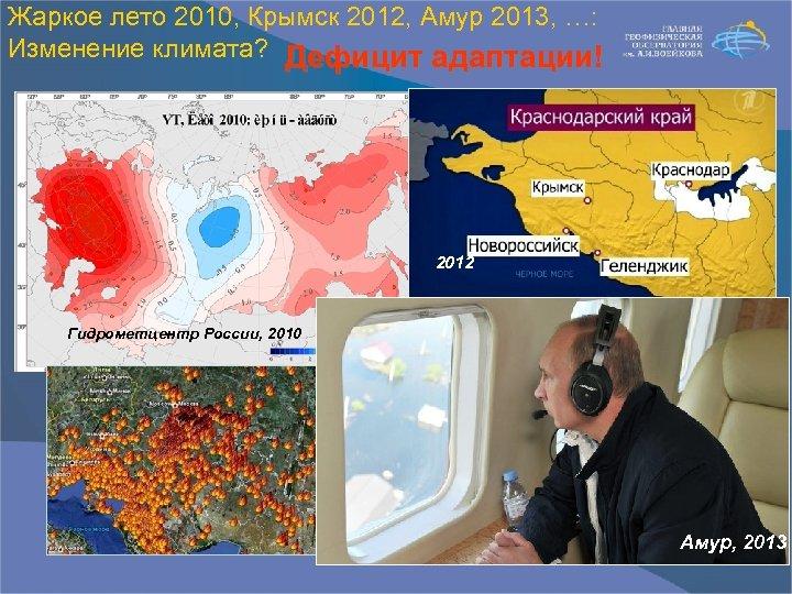 Жаркое лето 2010, Крымск 2012, Амур 2013, …: Изменение климата? Дефицит адаптации! 2012 Гидрометцентр