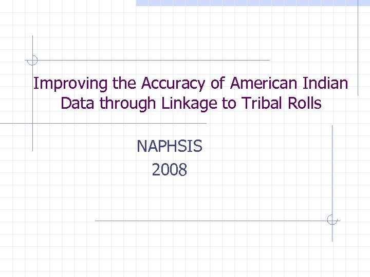 Improving the Accuracy of American Indian Data through Linkage to Tribal Rolls NAPHSIS 2008