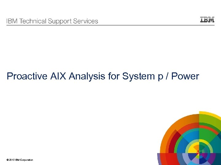 Proactive AIX Analysis for System p / Power © 2013 IBM Corporation