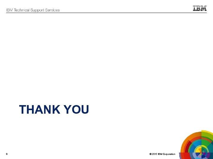 THANK YOU 8 © 2013 IBM Corporation