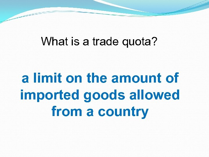 What is a trade quota? a limit on the amount of imported goods allowed