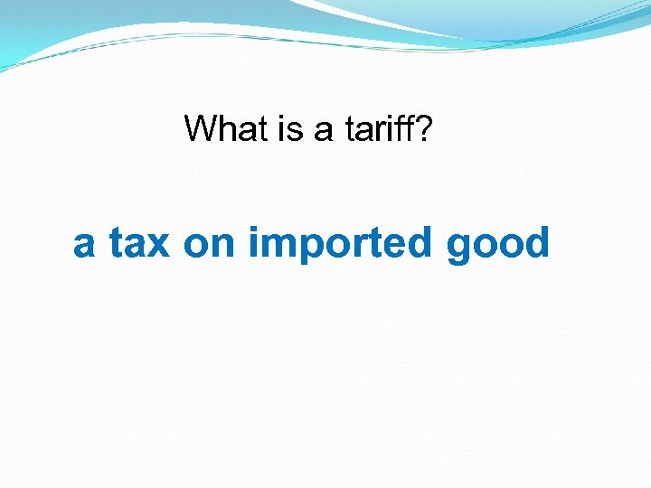 What is a tariff? a tax on imported good