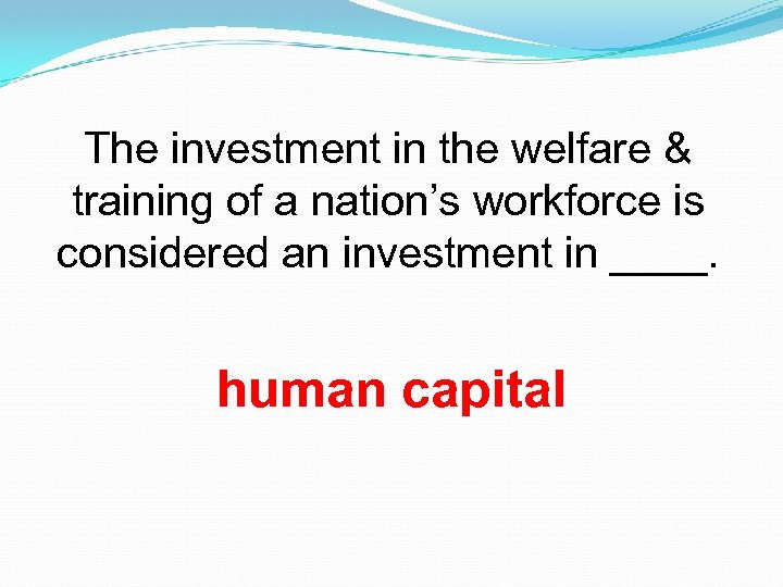 The investment in the welfare & training of a nation's workforce is considered an