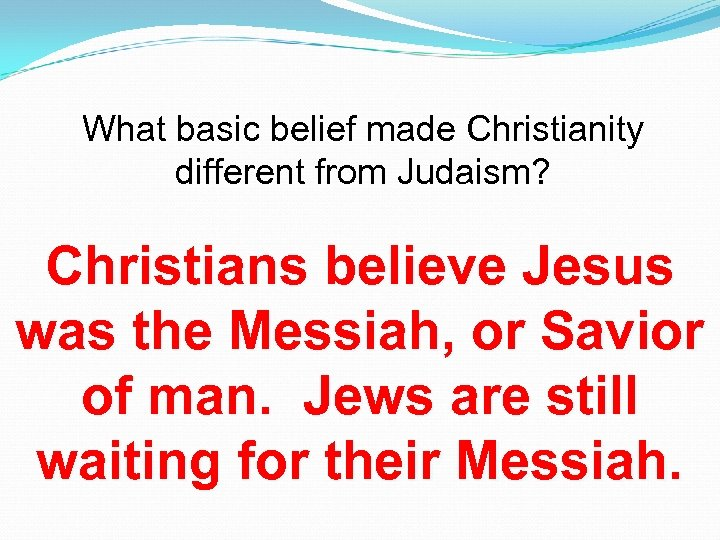 What basic belief made Christianity different from Judaism? Christians believe Jesus was the Messiah,