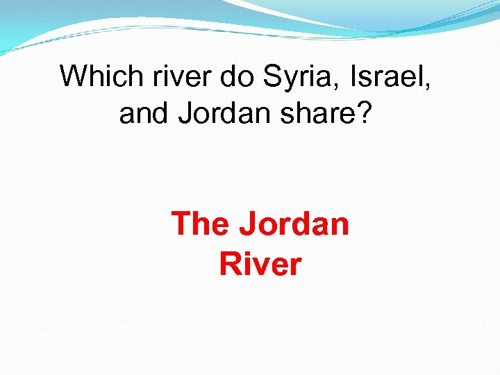 Which river do Syria, Israel, and Jordan share? The Jordan River