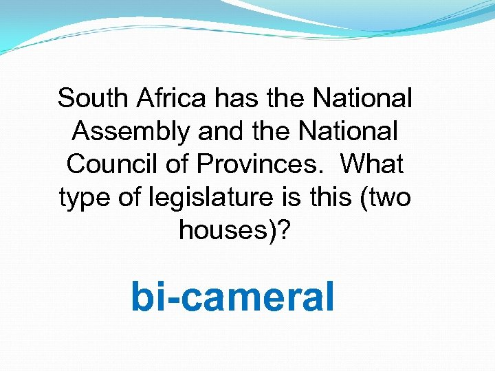 South Africa has the National Assembly and the National Council of Provinces. What type