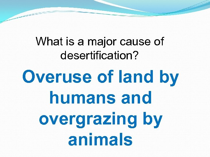What is a major cause of desertification? Overuse of land by humans and overgrazing