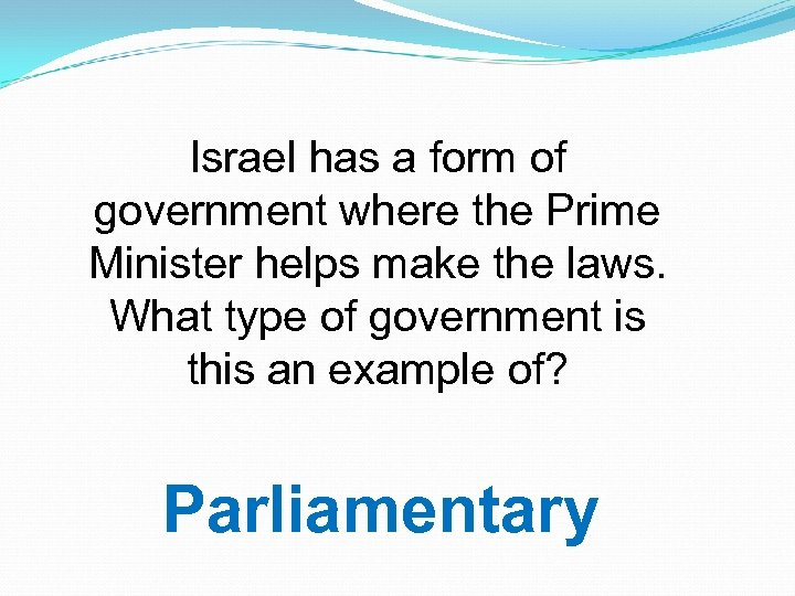 Israel has a form of government where the Prime Minister helps make the laws.