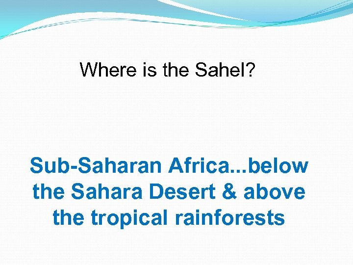 Where is the Sahel? Sub-Saharan Africa. . . below the Sahara Desert & above