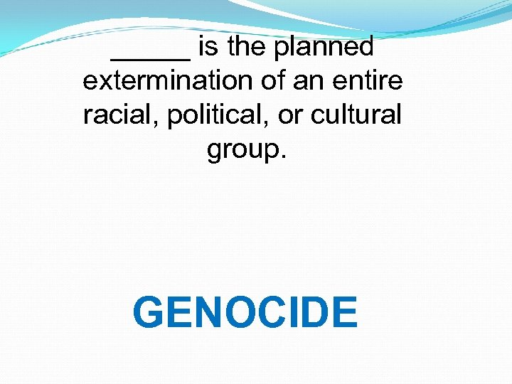 _____ is the planned extermination of an entire racial, political, or cultural group. GENOCIDE