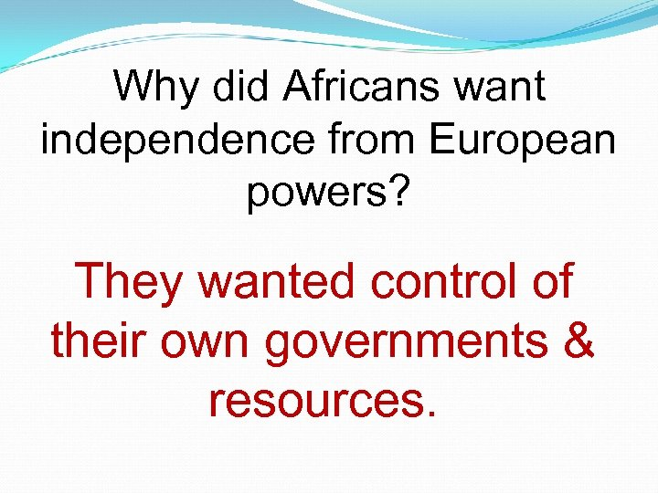 Why did Africans want independence from European powers? They wanted control of their own