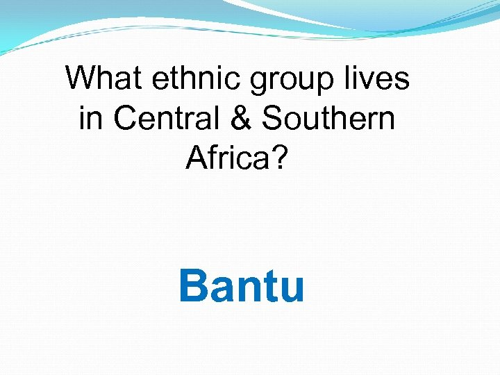 What ethnic group lives in Central & Southern Africa? Bantu