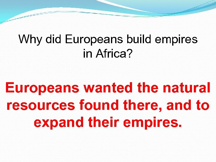 Why did Europeans build empires in Africa? Europeans wanted the natural resources found there,