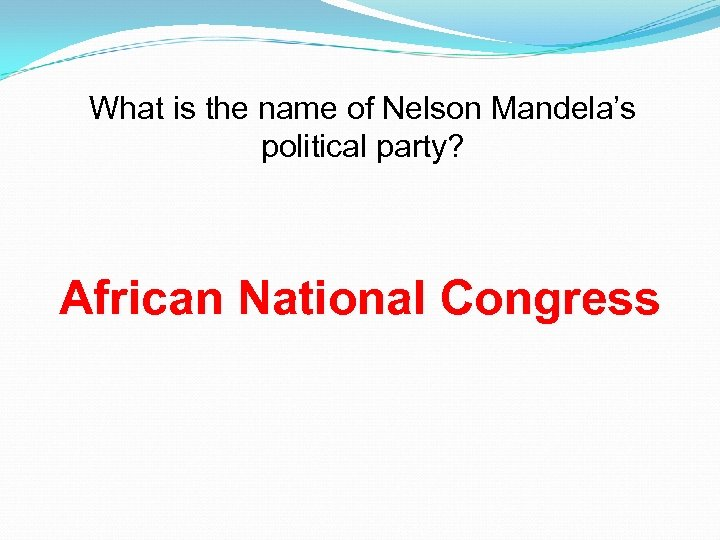 What is the name of Nelson Mandela's political party? African National Congress