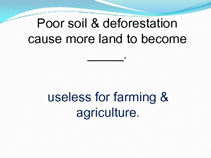 Poor soil & deforestation cause more land to become _____. useless for farming &