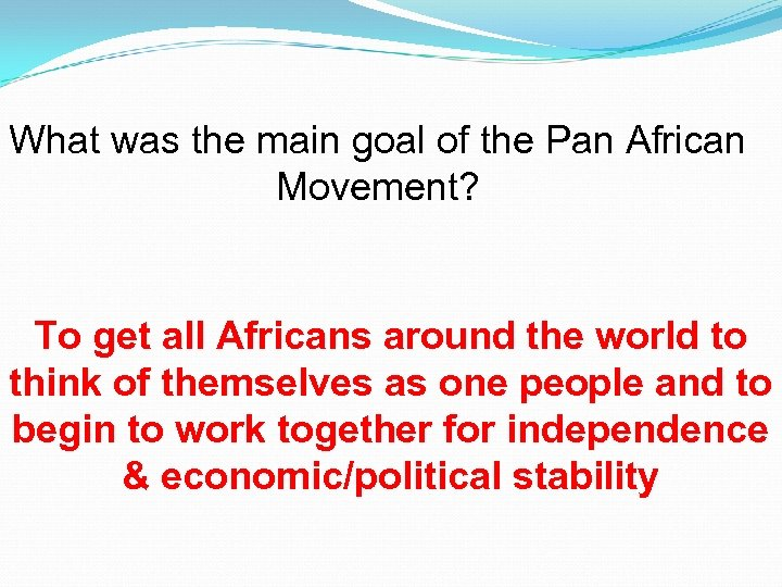 What was the main goal of the Pan African Movement? To get all Africans