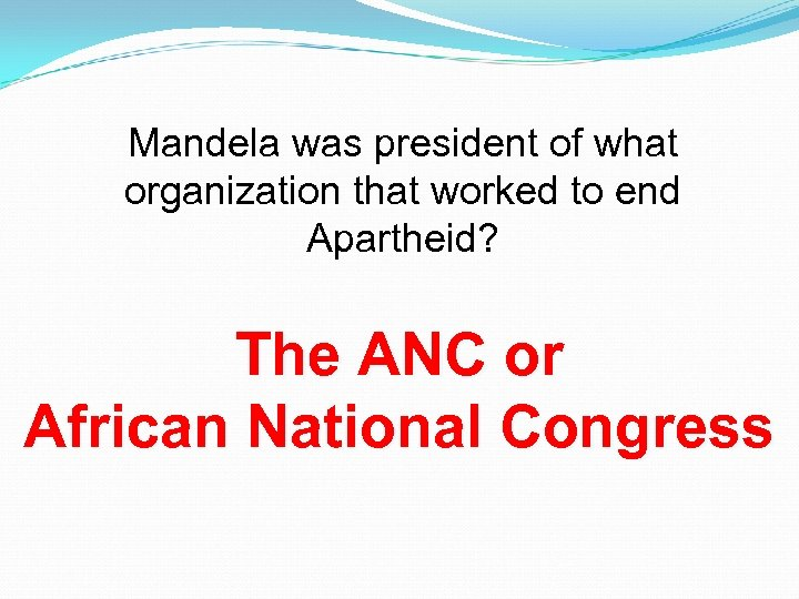 Mandela was president of what organization that worked to end Apartheid? The ANC or