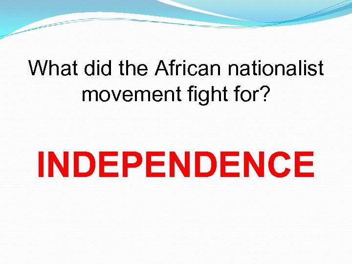 What did the African nationalist movement fight for? INDEPENDENCE