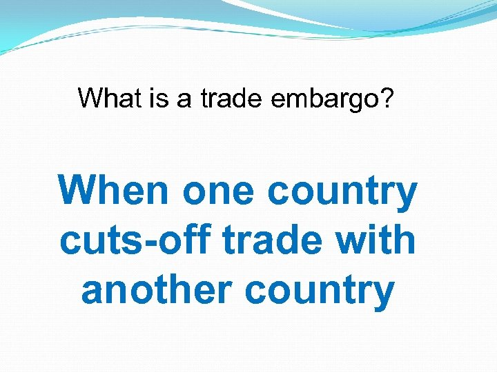 What is a trade embargo? When one country cuts-off trade with another country