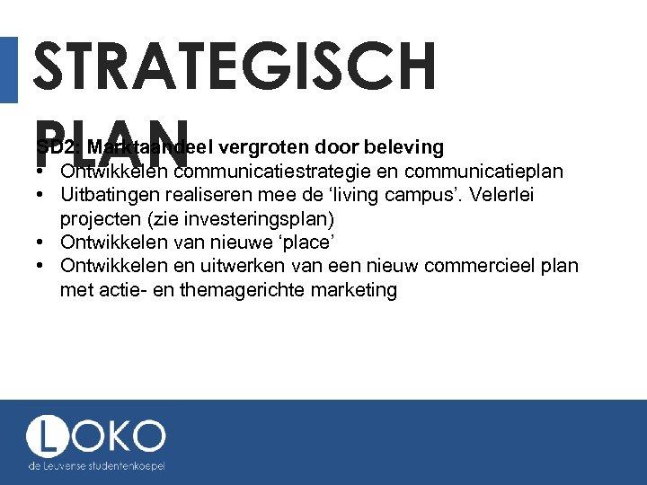 STRATEGISCH PLAN SD 2: Marktaandeel vergroten door beleving • Ontwikkelen communicatiestrategie en communicatieplan •