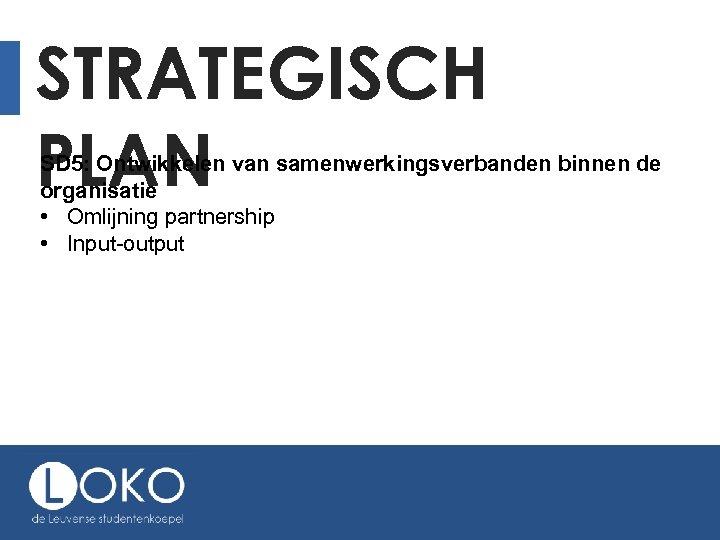STRATEGISCH PLAN SD 5: Ontwikkelen van samenwerkingsverbanden binnen de organisatie • Omlijning partnership •