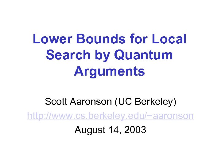 Lower Bounds for Local Search by Quantum Arguments Scott Aaronson (UC Berkeley) http: //www.