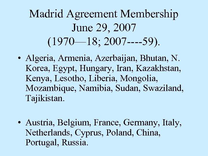 Madrid Agreement Membership June 29, 2007 (1970— 18; 2007 ----59). • Algeria, Armenia, Azerbaijan,