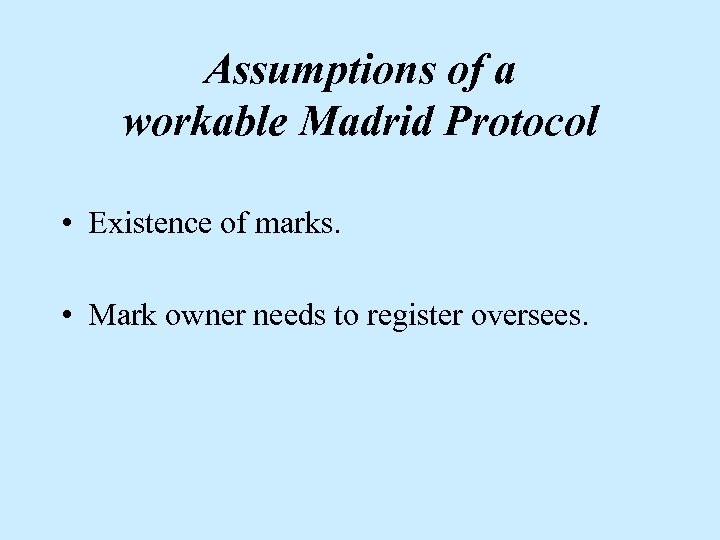 Assumptions of a workable Madrid Protocol • Existence of marks. • Mark owner needs