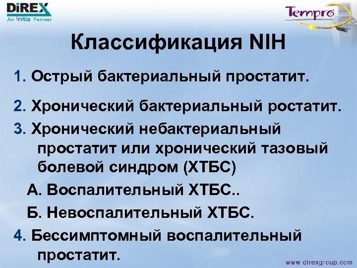 Классификация NIH 1. Острый бактериальный простатит. 2. Хронический бактериальный ростатит. 3. Хронический небактериальный простатит