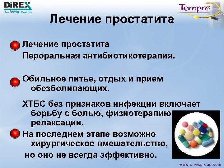 Лечение простатита Пероральная антибиотикотерапия. Обильное питье, отдых и прием обезболивающих. ХТБС без признаков инфекции