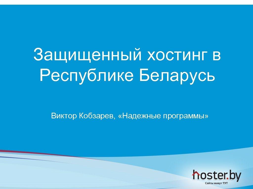 Защищенный хостинг в Республике Беларусь Виктор Кобзарев, «Надежные программы»