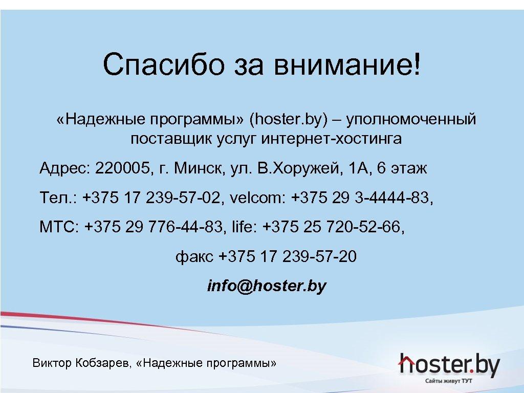 Спасибо за внимание! «Надежные программы» (hoster. by) – уполномоченный поставщик услуг интернет-хостинга Адрес: 220005,