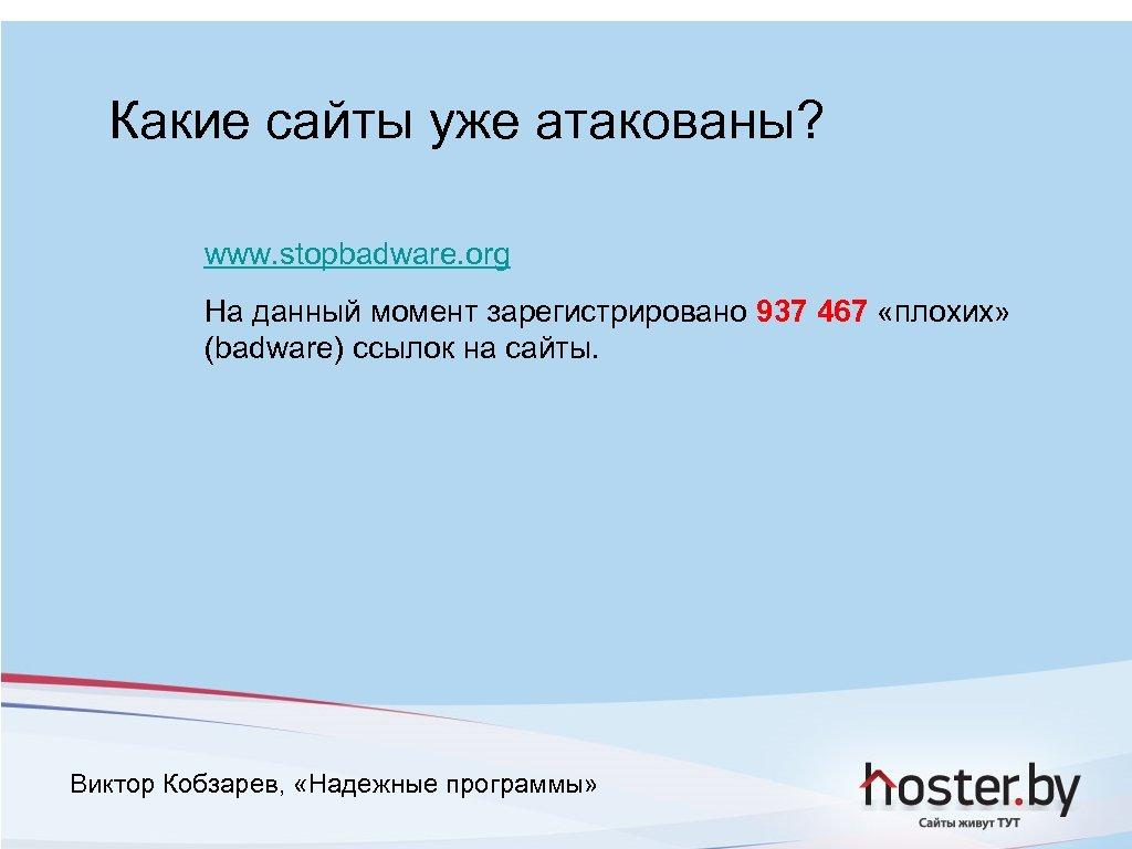 Какие сайты уже атакованы? www. stopbadware. org На данный момент зарегистрировано 937 467 «плохих»