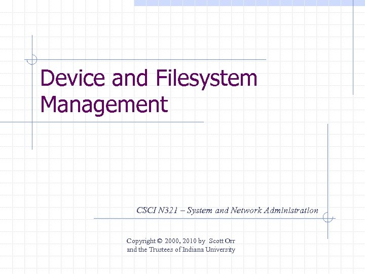 Device and Filesystem Management CSCI N 321 – System and Network Administration Copyright ©
