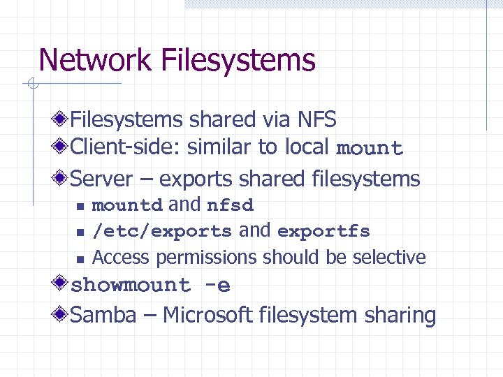 Network Filesystems shared via NFS Client-side: similar to local mount Server – exports shared