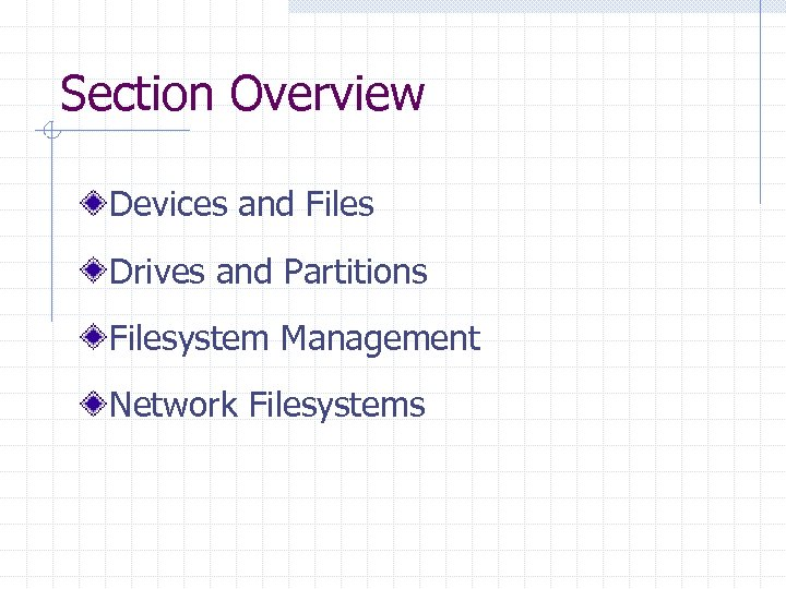 Section Overview Devices and Files Drives and Partitions Filesystem Management Network Filesystems