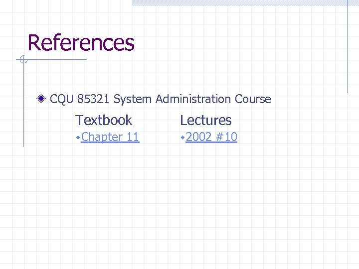 References CQU 85321 System Administration Course Textbook Lectures w. Chapter w 2002 11 #10